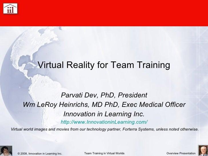 Virtual Reality for Team Training Parvati Dev, PhD, President Wm LeRoy Heinrichs, MD PhD, Exec Medical Officer Innovation ...
