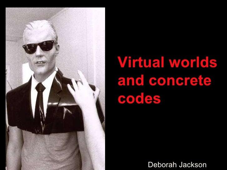 Virtual worlds  and concrete codes Deborah Jackson