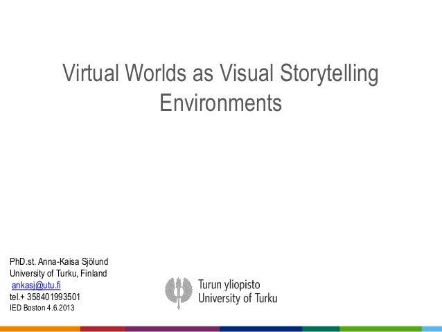 Virtual Worlds as Visual StorytellingEnvironmentsPhD.st. Anna-Kaisa SjölundUniversity of Turku, Finlandankasj@utu.fitel.+ ...