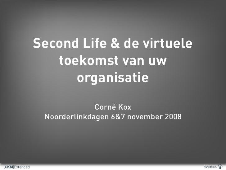 Second Life & de virtuele    toekomst van uw       organisatie               Corné Kox  Noorderlinkdagen 6&7 november 2008