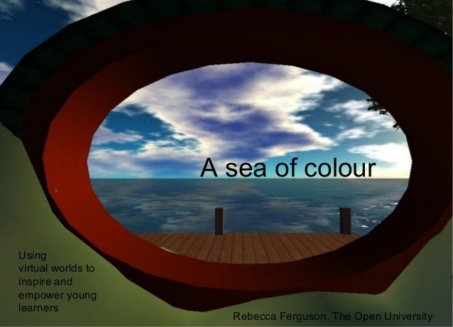 A sea of colour Using virtual worlds to inspire and empower young learners Rebecca Ferguson, The Open University