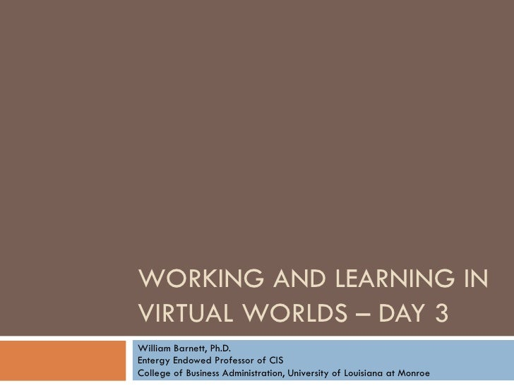 WORKING AND LEARNING IN VIRTUAL WORLDS – DAY 3 William Barnett, Ph.D. Entergy Endowed Professor of CIS College of Business...