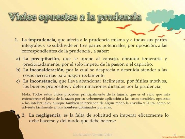 Vicios opuestos a la prudencia<br />La imprudencia, que afecta a la prudencia misma y a todas sus partes integrales y se s...
