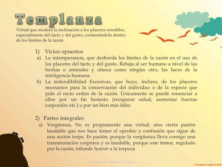 Templanza<br />Virtud que modera la inclinación a los placeres sensibles, especialmente del tacto y del gusto, conteniéndo...