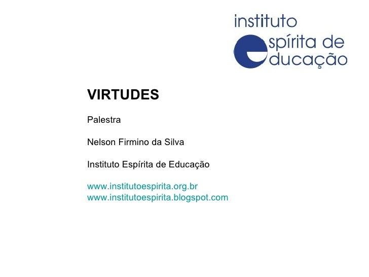 VIRTUDES Palestra Nelson Firmino da Silva Instituto Espírita de Educação www.institutoespirita.org.br www.institutoespirit...