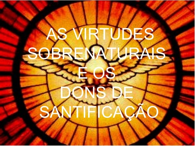 AS VIRTUDES SOBRENATURAIS E OS DONS DE SANTIFICAÇÃO
