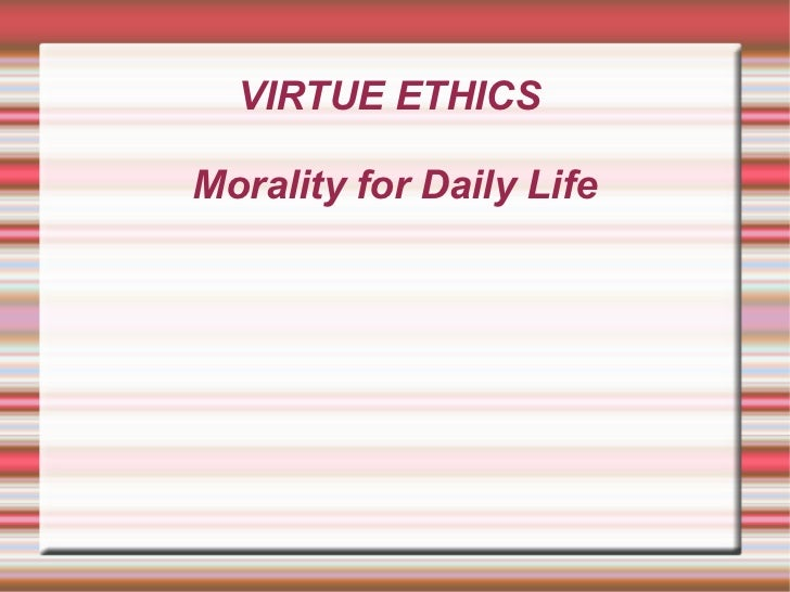 VIRTUE ETHICS  Morality for Daily Life
