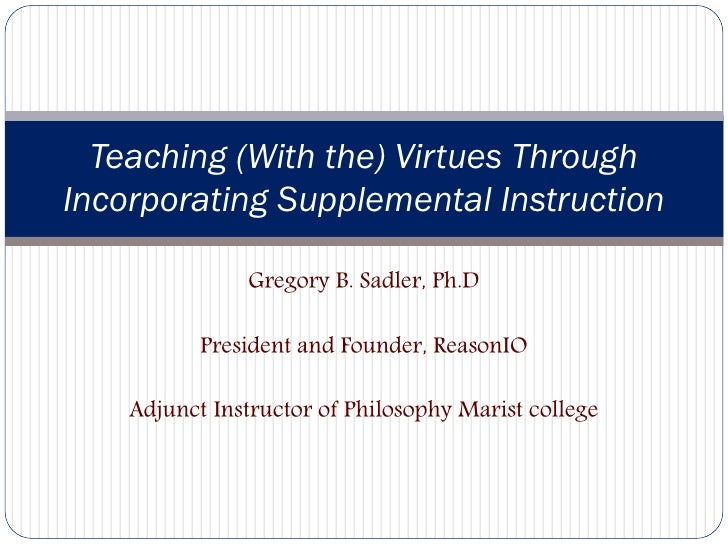 Teaching (With the) Virtues ThroughIncorporating Supplemental Instruction               Gregory B. Sadler, Ph.D           ...