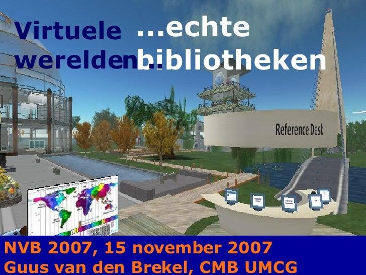 ...echte  bibliotheken Virtuele  werelden .. NVB 2007, 15 november 2007 Guus van den Brekel, CMB UMCG