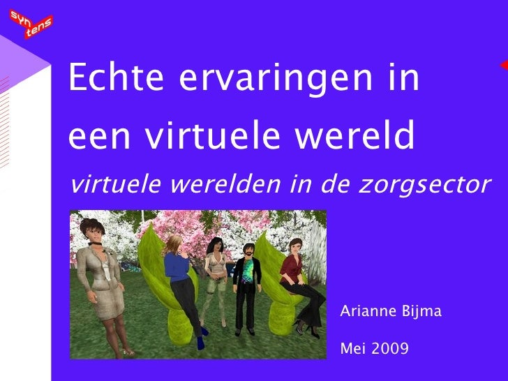 Echte ervaringen in een virtuele wereld virtuele werelden in de zorgsector Arianne Bijma Mei 2009