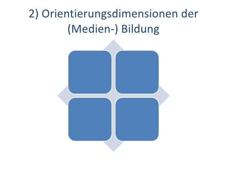 Dr. Benjamin Jörissen – www.joerissen.name    2) Orientierungsdimensionen der         (Medien-) Bildung