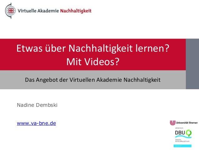 Etwas über Nachhaltigkeit lernen? Mit Videos? Nadine Dembski www.va-bne.de Das Angebot der Virtuellen Akademie Nachhaltigk...