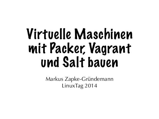Virtuelle Maschinen mit Packer, Vagrant und Salt bauen Markus Zapke-Gründemann LinuxTag 2014