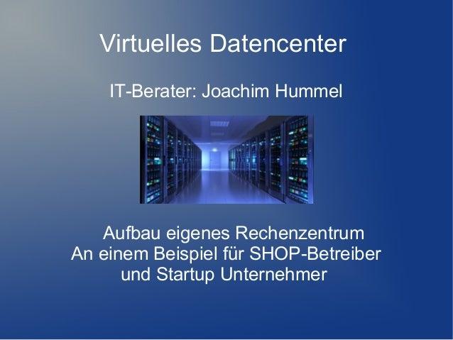 Virtuelles Datencenter IT-Berater: Joachim Hummel  Aufbau eigenes Rechenzentrum An einem Beispiel für SHOP-Betreiber und S...