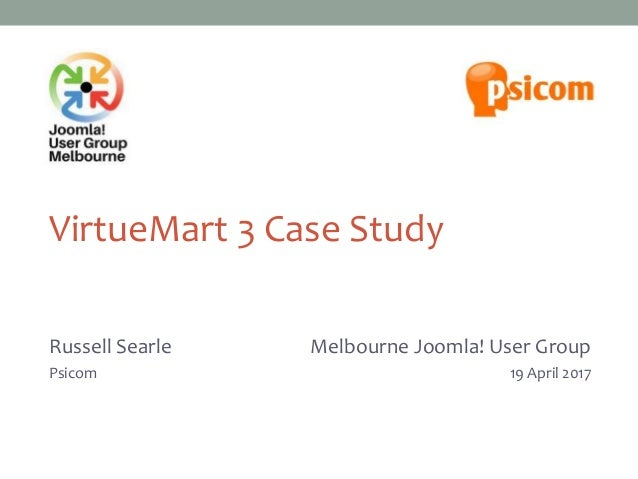 VirtueMart 3 Case Study Russell Searle Psicom Melbourne Joomla! User Group 27 March 2013 Melbourne Joomla! User Group 19 A...