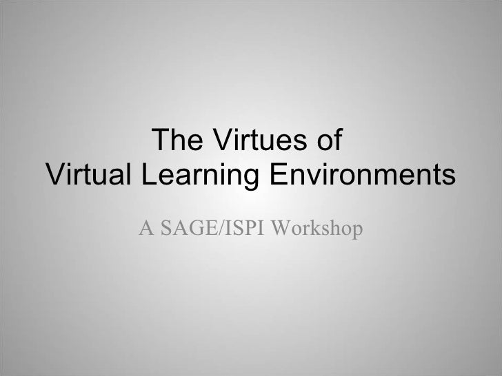 The Virtues of  Virtual Learning Environments A SAGE/ISPI Workshop