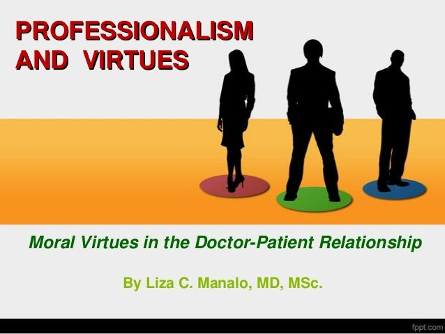 PROFESSIONALISM AND VIRTUES Moral Virtues in the Doctor-Patient Relationship By Liza C. Manalo, MD, MSc.