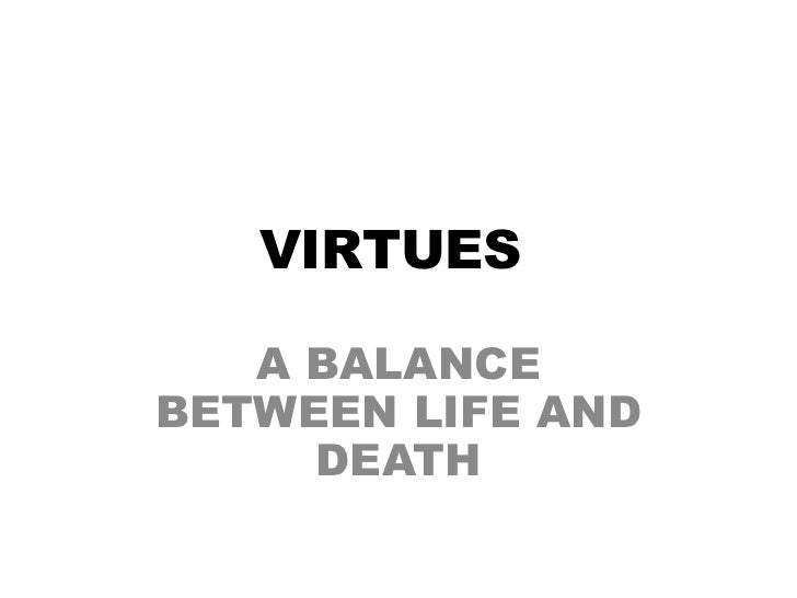 VIRTUES<br />A BALANCE BETWEEN LIFE AND DEATH<br />