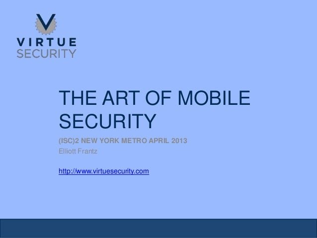 THE ART OF MOBILESECURITY(ISC)2 NEW YORK METRO APRIL 2013Elliott Frantzhttp://www.virtuesecurity.com