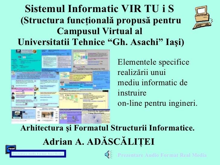 """Sistemul Informatic VIR TU i S  (Structura funcţională propusă pentru Campusul Virtual al  Universitatii Tehnice """"Gh. Asac..."""
