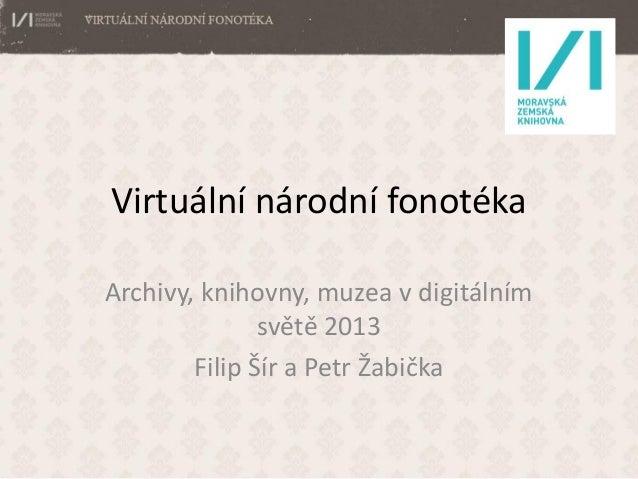 Virtuální národní fonotéka Archivy, knihovny, muzea v digitálním světě 2013 Filip Šír a Petr Žabička