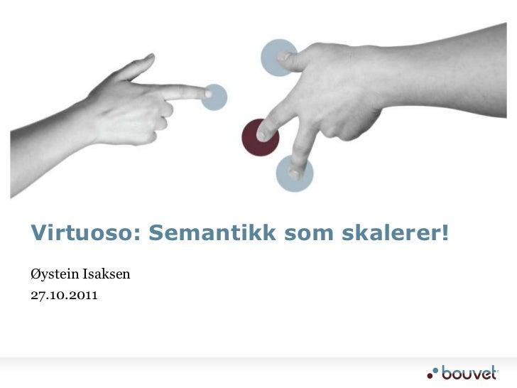 Virtuoso: Semantikk som skalerer!Øystein Isaksen27.10.2011