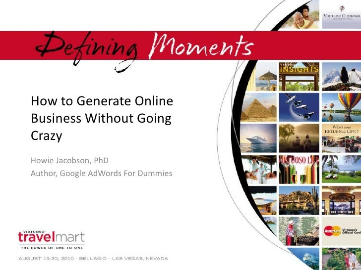 How to Generate Online Business Without Going Crazy<br />Howie Jacobson, PhD<br />Author, Google AdWords For Dummies<br />
