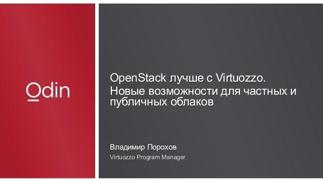 Odin OpenStack лучше с Virtuozzo. Новые возможности для частных и публичных облаков Владимир Порохов Virtuozzo Program Man...
