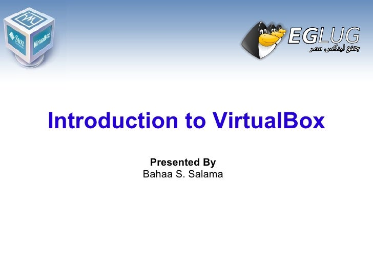 Introduction to VirtualBox Presented By Bahaa S. Salama