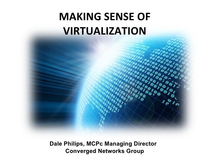 MAKING SENSE OF VIRTUALIZATION Dale Philips, MCPc Managing Director  Converged Networks Group