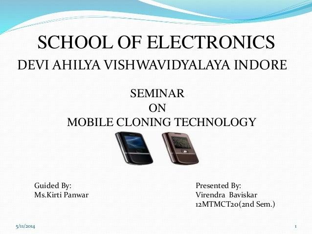 SCHOOL OF ELECTRONICS SEMINAR ON MOBILE CLONING TECHNOLOGY Guided By: Ms.Kirti Panwar Presented By: Virendra Baviskar 12MT...