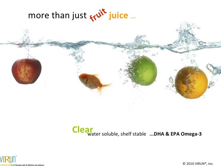 water soluble, shelf stable  more than just fruit Clear  juice  … ...DHA & EPA Omega-3 ©  2010  VIRUN®, Inc. www.virun.com...