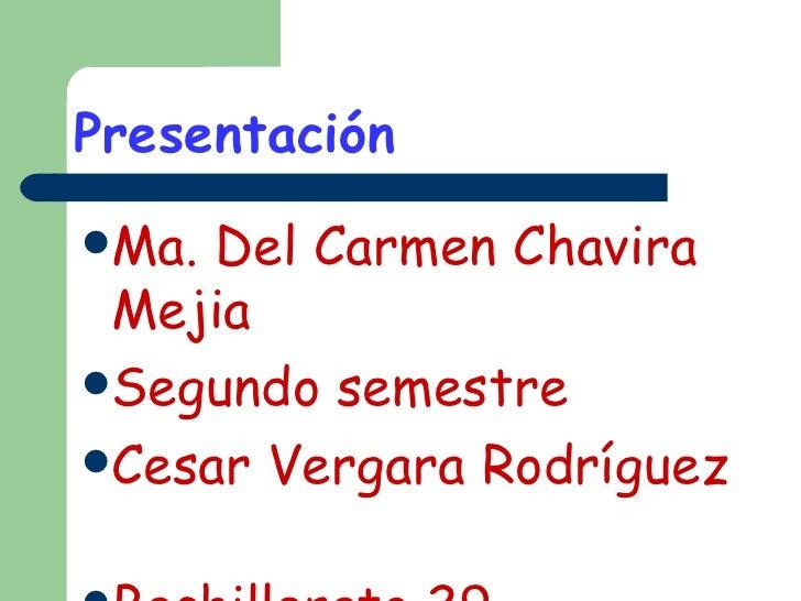 Presentación   <ul><li>Ma. Del Carmen Chavira Mejia </li></ul><ul><li>Segundo semestre  </li></ul><ul><li>Cesar Vergara Ro...