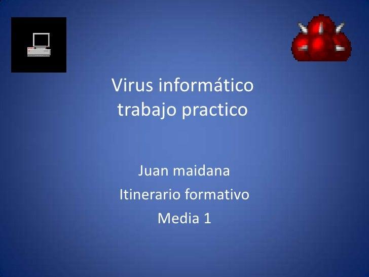 Virus informáticotrabajo practico<br />Juan maidana<br />Itinerario formativo <br />Media 1<br />