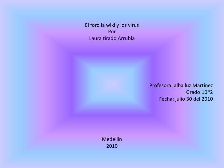 El foro la wiki y los virus<br />Por <br />Laura tirado Arrubla<br />Profesora: alba luz Martínez<br />Grado:10*2<br />Fec...