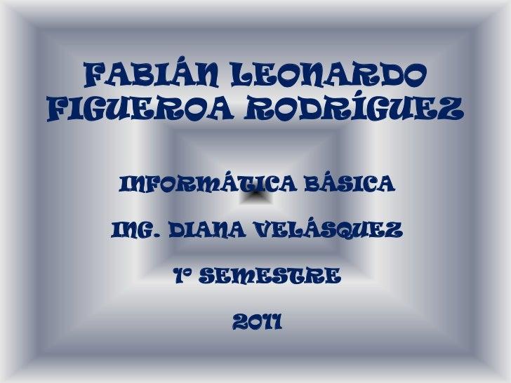 FABIÁN LEONARDOFIGUEROA RODRÍGUEZ   INFORMÁTICA BÁSICA  ING. DIANA VELÁSQUEZ      1º SEMESTRE          2011