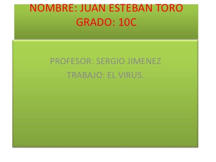 NOMBRE: JUAN ESTEBAN TORO       GRADO: 10C   PROFESOR: SERGIO JIMENEZ      TRABAJO: EL VIRUS.