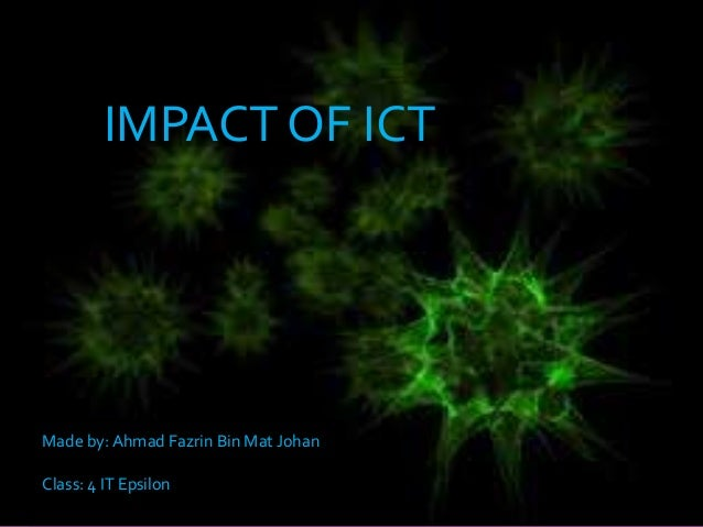 IMPACT OF ICT  Made by: Ahmad Fazrin Bin Mat Johan Class: 4 IT Epsilon