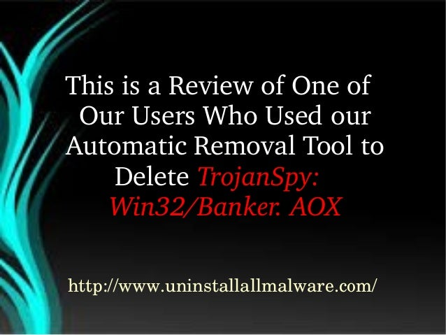 ThisisaReviewofOneof OurUsersWhoUsedour AutomaticRemovalToolto DeleteTrojanSpy: Win32/Banker.AOX http://...