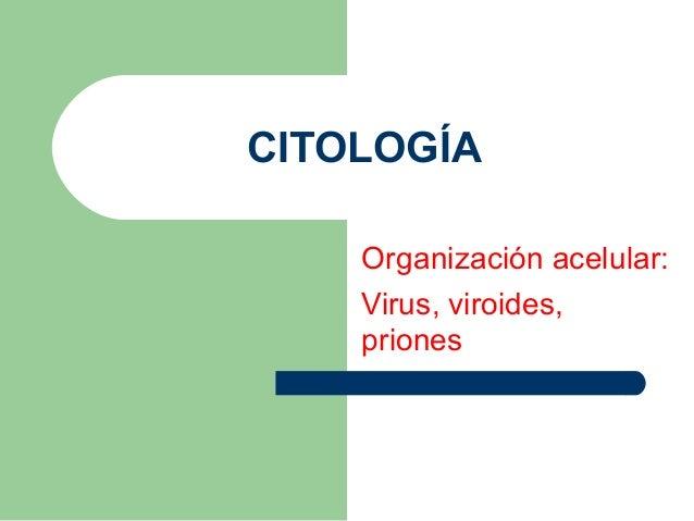 CITOLOGÍA    Organización acelular:    Virus, viroides,    priones