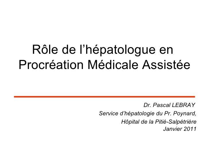 Rôle de l'hépatologue en  Procréation Médicale Assistée <ul><li>Dr. Pascal LEBRAY  </li></ul><ul><li>Service d'hépatologie...