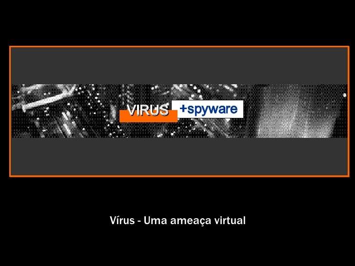 Vírus - Uma ameaça virtual VIRUS +spyware