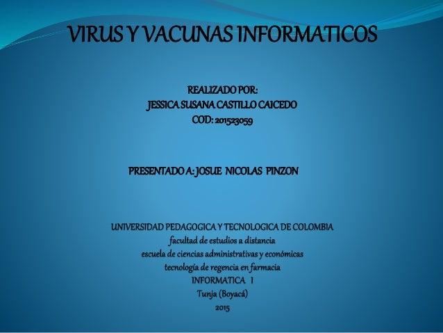 VIRUS Y VACUNAS INFORMATICOS REALIZADOPOR: JESSICASUSANACASTILLOCAICEDO COD:201523059 PRESENTADOA: JOSUE NICOLAS PINZON