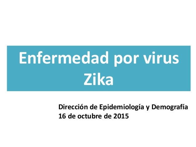 Enfermedad por virus Zika Dirección de Epidemiología y Demografía 16 de octubre de 2015