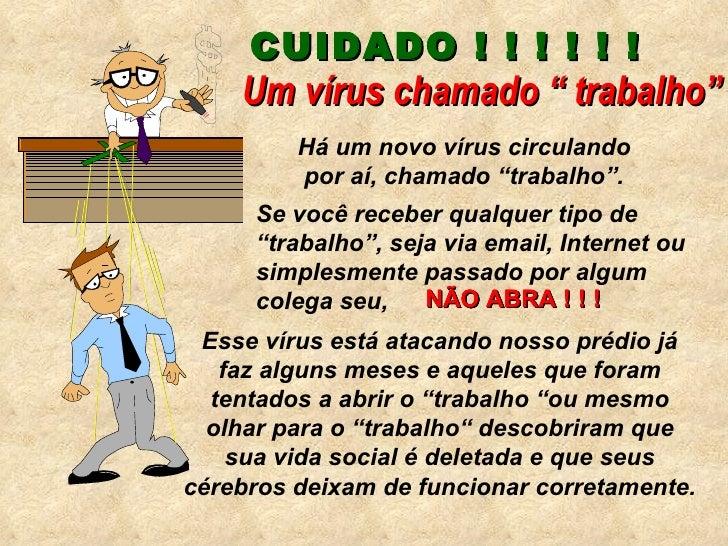 """CUIDADO ! ! ! ! ! !  Há um novo vírus circulando por aí, chamado """"trabalho"""". Um vírus chamado """" trabalho"""" Se você receber ..."""