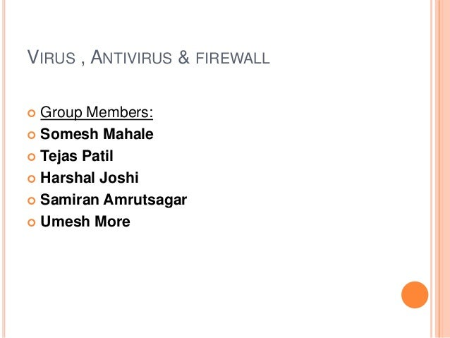 VIRUS , ANTIVIRUS & FIREWALL  Group Members:  Somesh Mahale  Tejas Patil  Harshal Joshi  Samiran Amrutsagar  Umesh M...