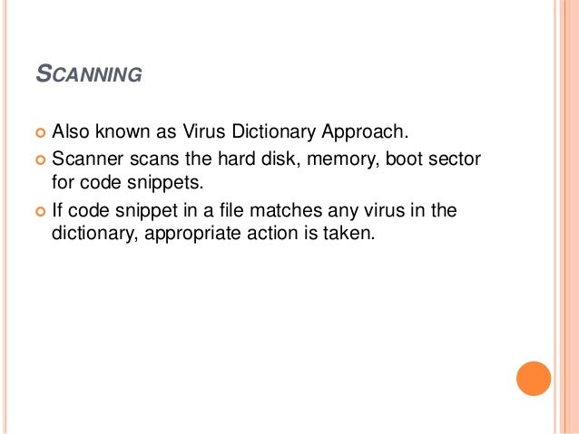 SCANNING  Also known as Virus Dictionary Approach.  Scanner scans the hard disk, memory, boot sector for code snippets. ...