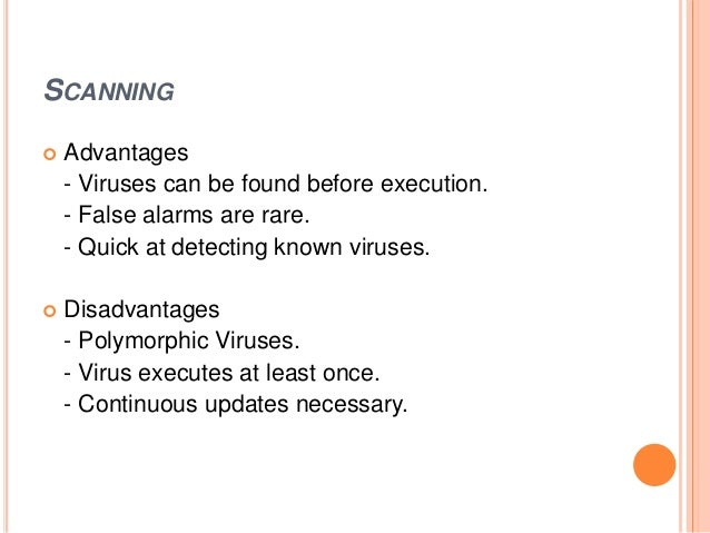 SCANNING  Advantages - Viruses can be found before execution. - False alarms are rare. - Quick at detecting known viruses...