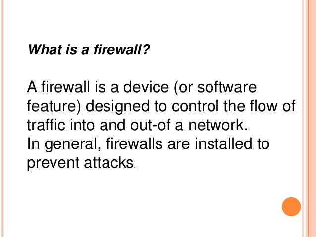 What is a firewall? A firewall is a device (or software feature) designed to control the flow of traffic into and out-of a...