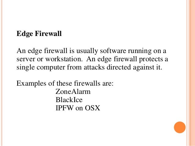 Edge Firewall An edge firewall is usually software running on a server or workstation. An edge firewall protects a single ...